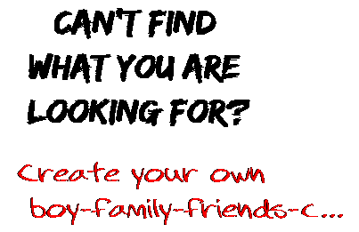 Can't find  what you are  looking for? Create your own  boy-family-friends-c...