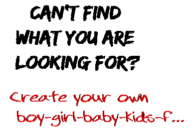 Can't find  what you are  looking for? Create your own  boy-girl-baby-kids-f...