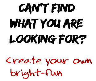 Can't find  what you are  looking for? Create your own  bright-fun