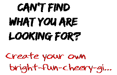Can't find  what you are  looking for? Create your own  bright-fun-cheery-gi...
