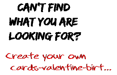 Can't find  what you are  looking for? Create your own  cards-valentine-birt...