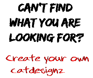 Can't find  what you are  looking for? Create your own  catdesignz