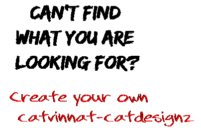 Can't find  what you are  looking for? Create your own  catvinnat-catdesignz