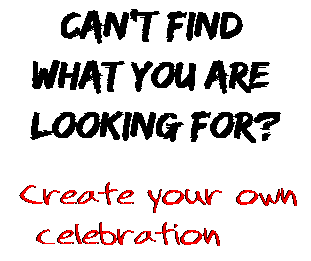 Can't find  what you are  looking for? Create your own  celebration