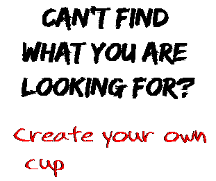 Can't find  what you are  looking for? Create your own  cup