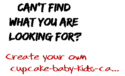 Can't find  what you are  looking for? Create your own  cupcake-baby-kids-ca...