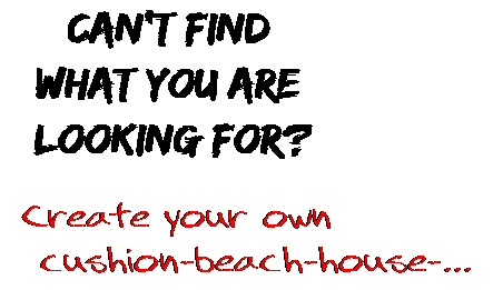 Can't find  what you are  looking for? Create your own  cushion-beach-house-...