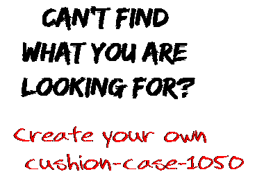 Can't find  what you are  looking for? Create your own  cushion-case-1050
