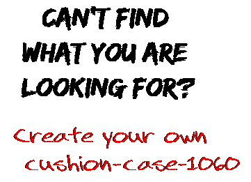 Can't find  what you are  looking for? Create your own  cushion-case-1060