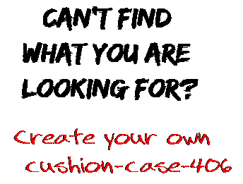 Can't find  what you are  looking for? Create your own  cushion-case-406