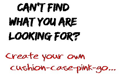 Can't find  what you are  looking for? Create your own  cushion-case-pink-go...