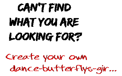 Can't find  what you are  looking for? Create your own  dance-butterflys-gir...
