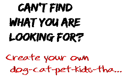 Can't find  what you are  looking for? Create your own  dog-cat-pet-kids-tha...