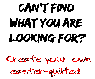 Can't find  what you are  looking for? Create your own  easter-quilted
