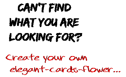 Can't find  what you are  looking for? Create your own  elegant-cards-flower...