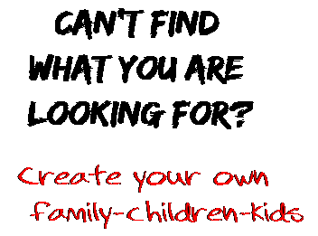 Can't find  what you are  looking for? Create your own  family-children-kids