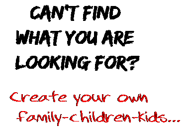 Can't find  what you are  looking for? Create your own  family-children-kids...