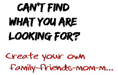 Can't find  what you are  looking for? Create your own  family-friends-mom-m...