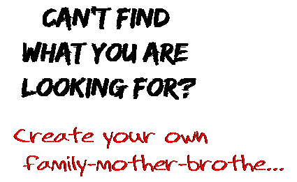 Can't find  what you are  looking for? Create your own  family-mother-brothe...