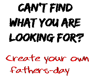 Can't find  what you are  looking for? Create your own  fathers-day