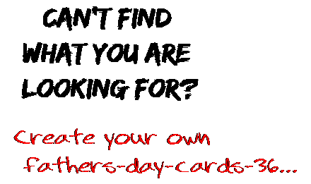 Can't find  what you are  looking for? Create your own  fathers-day-cards-36...