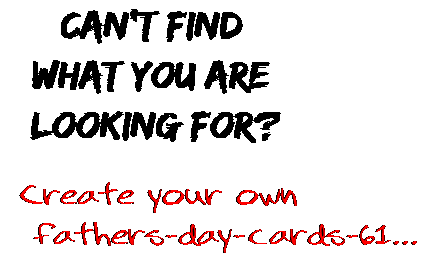 Can't find  what you are  looking for? Create your own  fathers-day-cards-61...