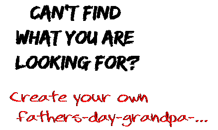 Can't find  what you are  looking for? Create your own  fathers-day-grandpa-...