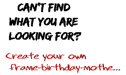 Can't find  what you are  looking for? Create your own  frame-birthday-mothe...