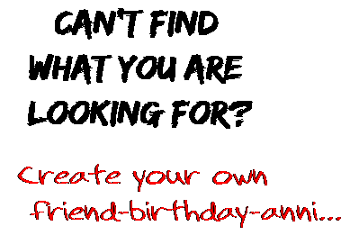 Can't find  what you are  looking for? Create your own  friend-birthday-anni...