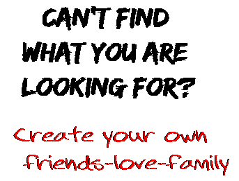 Can't find  what you are  looking for? Create your own  friends-love-family
