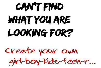 Can't find  what you are  looking for? Create your own  girl-boy-kids-teen-r...