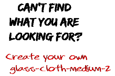 Can't find  what you are  looking for? Create your own  glass-cloth-medium-2