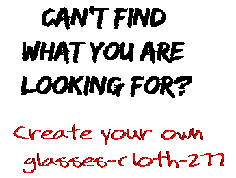 Can't find  what you are  looking for? Create your own  glasses-cloth-277