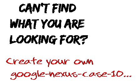 Can't find  what you are  looking for? Create your own  google-nexus-case-10...