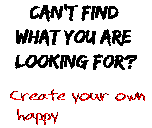 Can't find  what you are  looking for? Create your own  happy