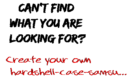 Can't find  what you are  looking for? Create your own  hardshell-case-samsu...