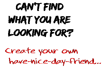Can't find  what you are  looking for? Create your own  have-nice-day-friend...