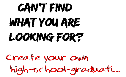 Can't find  what you are  looking for? Create your own  high-school-graduati...