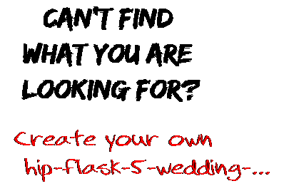 Can't find  what you are  looking for? Create your own  hip-flask-5-wedding-...