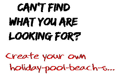 Can't find  what you are  looking for? Create your own  holiday-pool-beach-s...