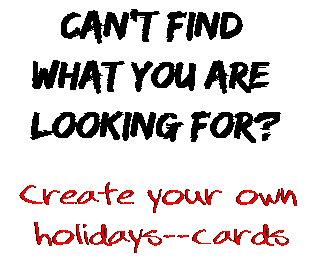 Can't find  what you are  looking for? Create your own  holidays--cards