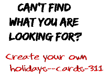 Can't find  what you are  looking for? Create your own  holidays--cards-311