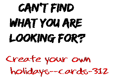 Can't find  what you are  looking for? Create your own  holidays--cards-312