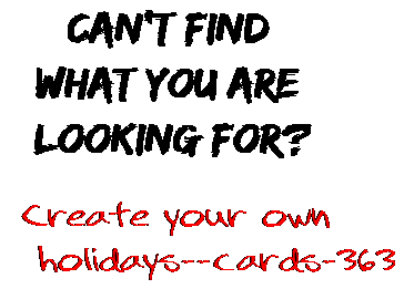 Can't find  what you are  looking for? Create your own  holidays--cards-363