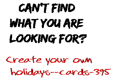 Can't find  what you are  looking for? Create your own  holidays--cards-395