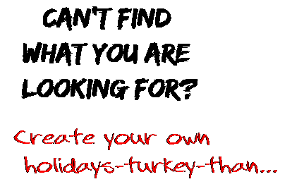 Can't find  what you are  looking for? Create your own  holidays-turkey-than...