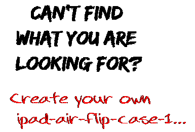 Can't find  what you are  looking for? Create your own  ipad-air-flip-case-1...