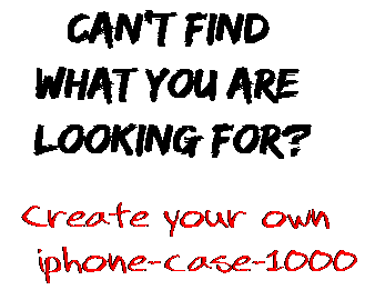 Can't find  what you are  looking for? Create your own  iphone-case-1000