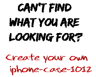 Can't find  what you are  looking for? Create your own  iphone-case-1012