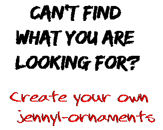 Can't find  what you are  looking for? Create your own  jennyl-ornaments